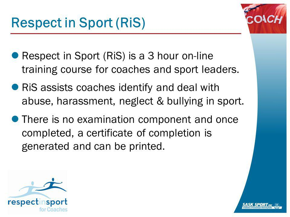 Respect in Sport (RiS) RiS is broken down into 6 separate modules: Positive Power Preventing Bullying and Harassment Preventing Abuse & Neglect Positive Emotions Reporting Bullying and Harassment Reporting Abuse & Neglect A coach does not have to complete it all in one sitting & the program recalls where you left off upon login.
