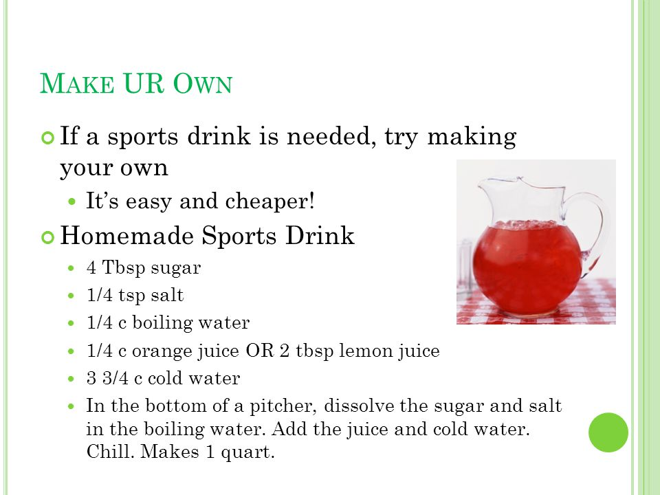 M AKE UR O WN If a sports drink is needed, try making your own Its easy and cheaper.