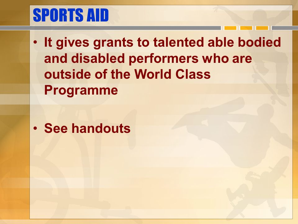 SPORTS AID It gives grants to talented able bodied and disabled performers who are outside of the World Class Programme See handouts