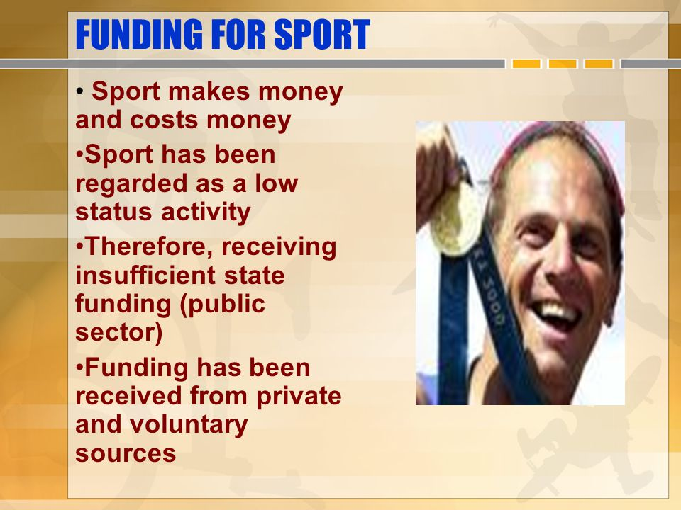 FUNDING FOR SPORT Sport makes money and costs money Sport has been regarded as a low status activity Therefore, receiving insufficient state funding (public sector) Funding has been received from private and voluntary sources