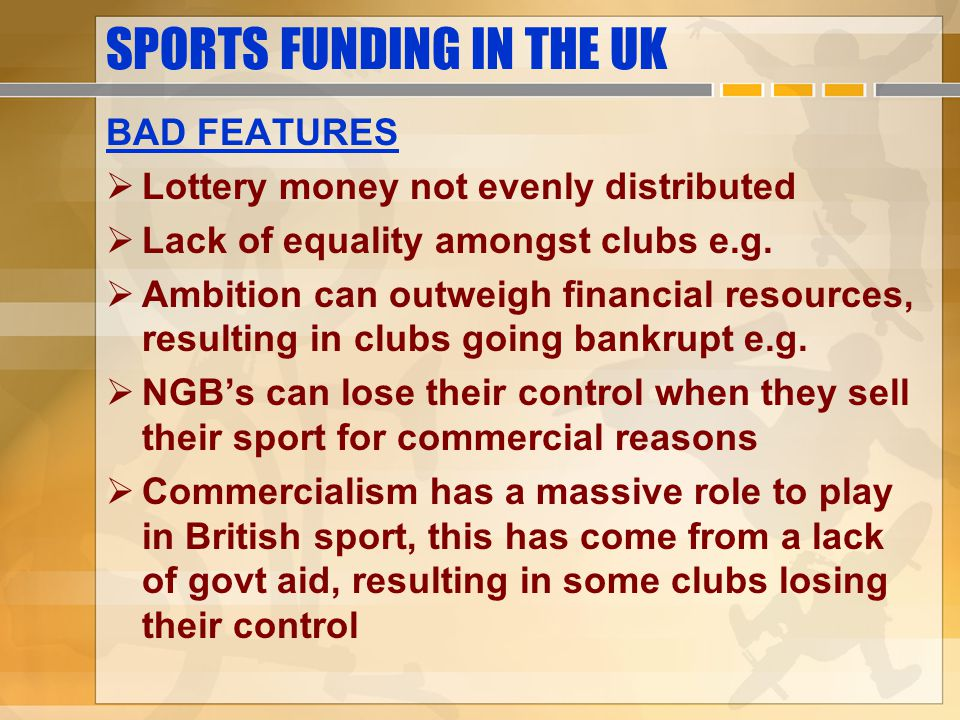 SPORTS FUNDING IN THE UK BAD FEATURES Lottery money not evenly distributed Lack of equality amongst clubs e.g.