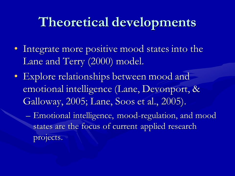 Theoretical developments Integrate more positive mood states into the Lane and Terry (2000) model.Integrate more positive mood states into the Lane and Terry (2000) model.