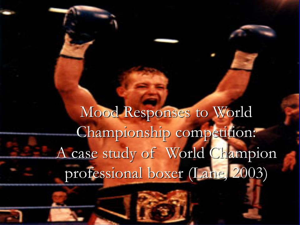Mood Responses to World Championship competition: A case study of World Champion professional boxer (Lane, 2003)