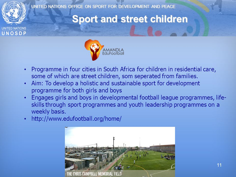 UNITED NATIONS OFFICE ON SPORT FOR DEVELOPMENT AND PEACE 11 Sport and street children Programme in four cities in South Africa for children in residential care, some of which are street children, som seperated from families.