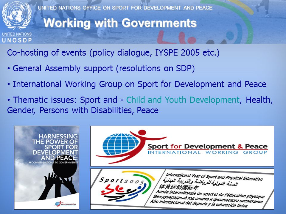 UNITED NATIONS OFFICE ON SPORT FOR DEVELOPMENT AND PEACE Co-hosting of events (policy dialogue, IYSPE 2005 etc.) General Assembly support (resolutions on SDP) International Working Group on Sport for Development and Peace Thematic issues: Sport and - Child and Youth Development, Health, Gender, Persons with Disabilities, Peace Working with Governments