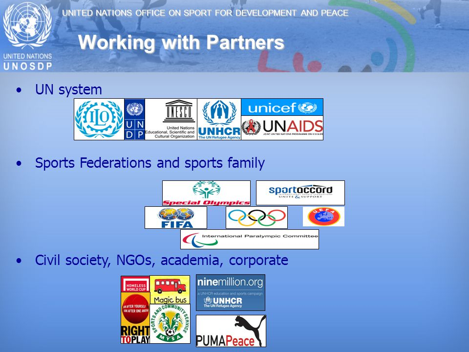 UNITED NATIONS OFFICE ON SPORT FOR DEVELOPMENT AND PEACE Working with Partners UN system Sports Federations and sports family Civil society, NGOs, academia, corporate