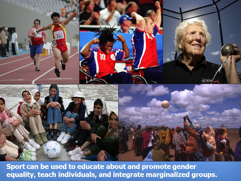 UNITED NATIONS OFFICE ON SPORT FOR DEVELOPMENT AND PEACE Sport can be used to educate about and promote gender equality, teach individuals, and integrate marginalized groups.