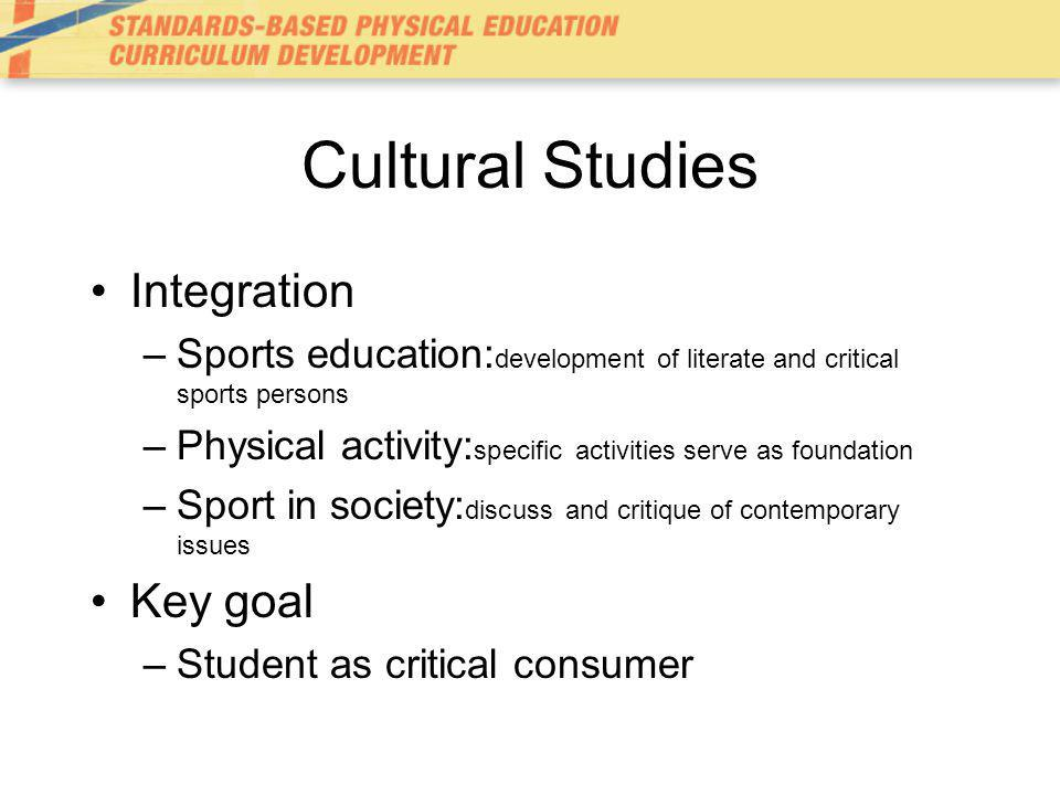 Cultural Studies Integration –Sports education: development of literate and critical sports persons –Physical activity: specific activities serve as foundation –Sport in society: discuss and critique of contemporary issues Key goal –Student as critical consumer