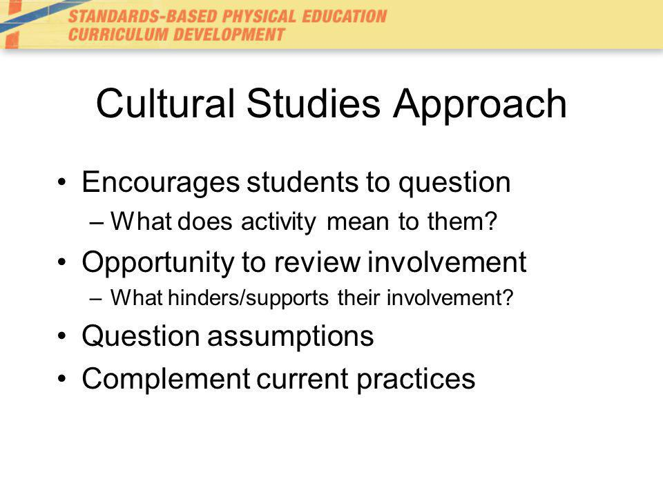 Cultural Studies Approach Encourages students to question –What does activity mean to them.
