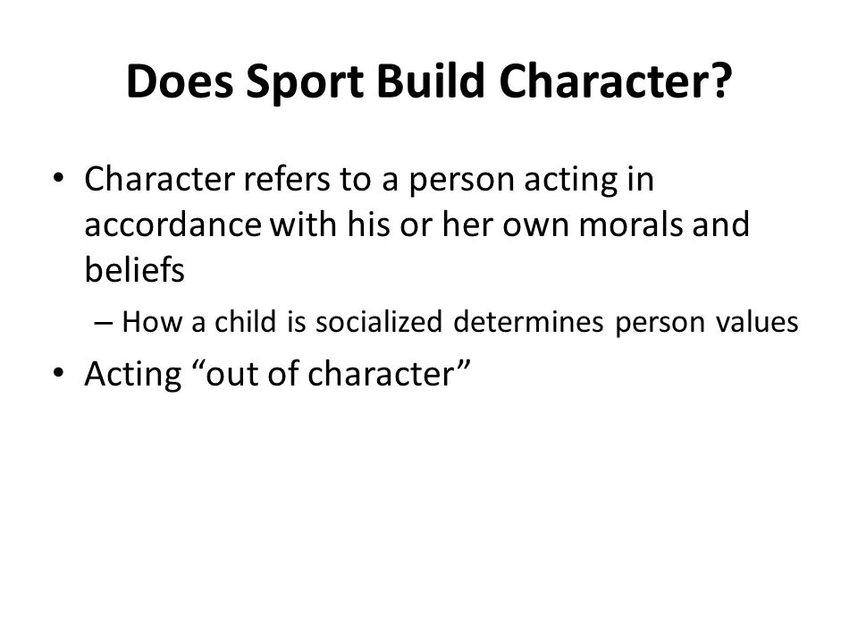 Does Sport Build Character? Character refers to a person acting in accordance with his or her own morals and beliefs – How a child is socialized deter