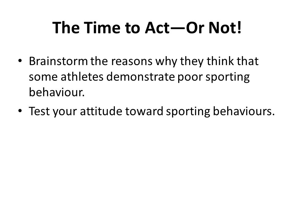 The Time to ActOr Not! Brainstorm the reasons why they think that some athletes demonstrate poor sporting behaviour. Test your attitude toward sportin