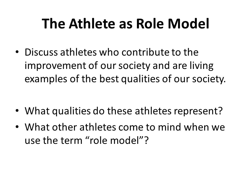 The Athlete as Role Model Discuss athletes who contribute to the improvement of our society and are living examples of the best qualities of our socie