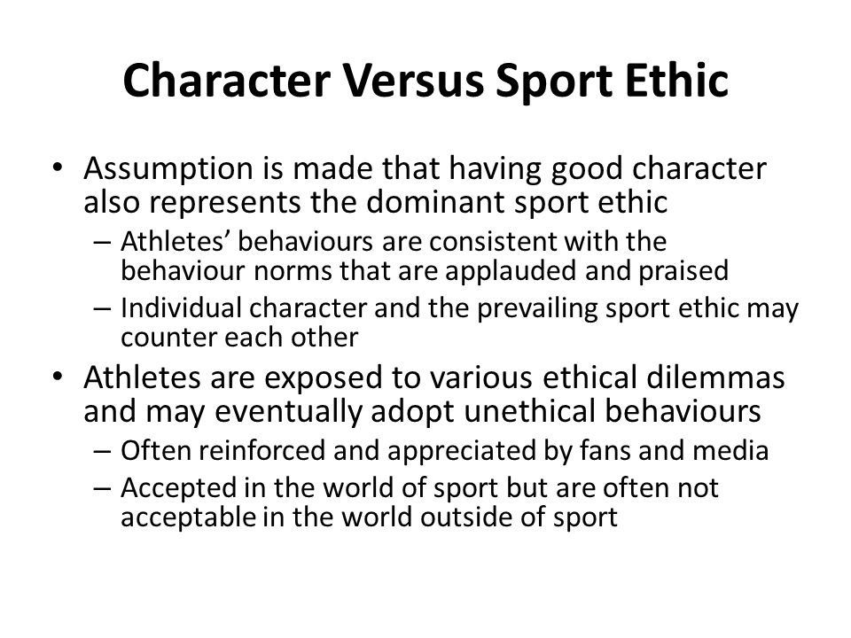 Character Versus Sport Ethic Assumption is made that having good character also represents the dominant sport ethic – Athletes behaviours are consiste