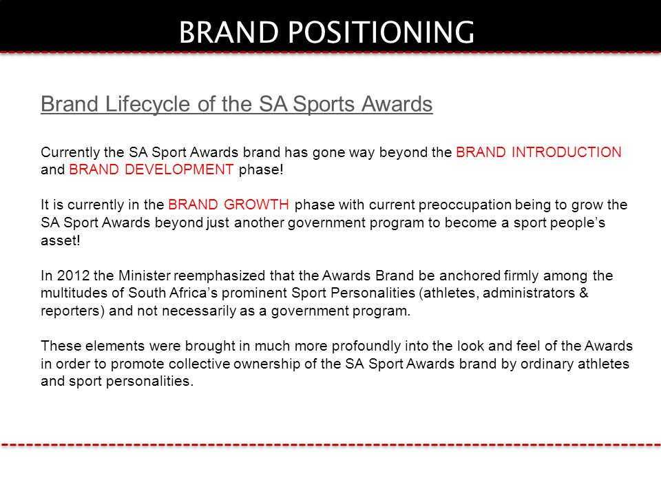 BRAND POSITIONING Brand Lifecycle of the SA Sports Awards Currently the SA Sport Awards brand has gone way beyond the BRAND INTRODUCTION and BRAND DEVELOPMENT phase.
