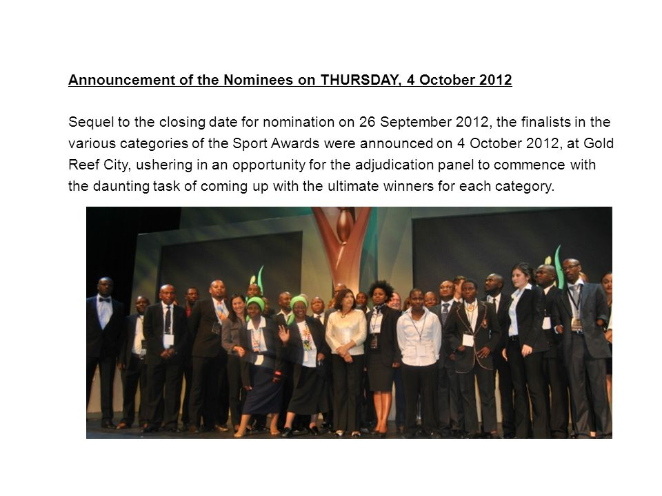 ANNOUNCEMENT OF THE NOMINEES- 4 OCTOBER 2012 Announcement of the Nominees on THURSDAY, 4 October 2012 Sequel to the closing date for nomination on 26 September 2012, the finalists in the various categories of the Sport Awards were announced on 4 October 2012, at Gold Reef City, ushering in an opportunity for the adjudication panel to commence with the daunting task of coming up with the ultimate winners for each category.