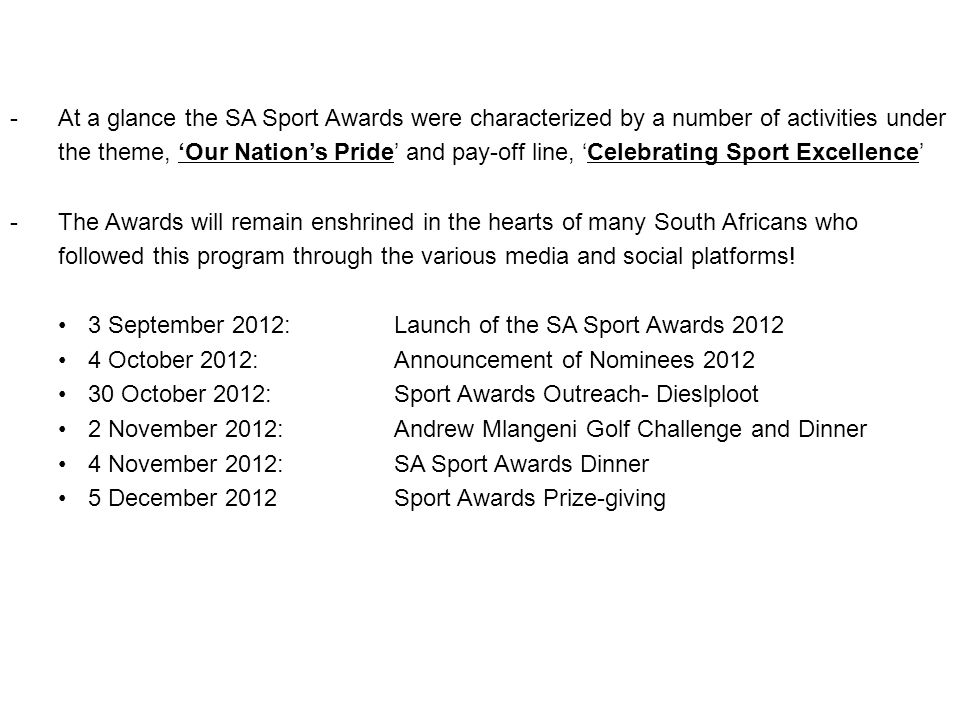 SA SPORT AWARDS 2012 AT A GLANCE -At a glance the SA Sport Awards were characterized by a number of activities under the theme, Our Nations Pride and pay-off line, Celebrating Sport Excellence -The Awards will remain enshrined in the hearts of many South Africans who followed this program through the various media and social platforms.