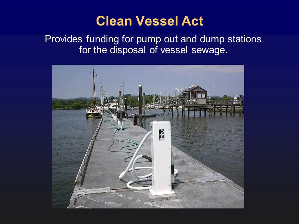Clean Vessel Act Provides funding for pump out and dump stations for the disposal of vessel sewage.
