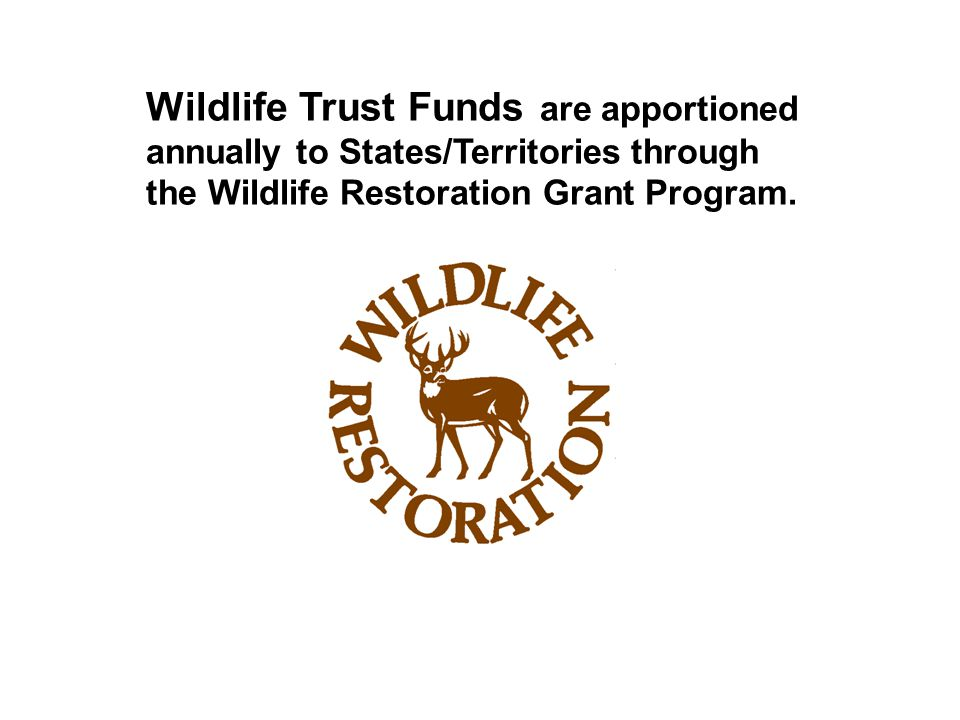 Wildlife Trust Funds are apportioned annually to States/Territories through the Wildlife Restoration Grant Program.