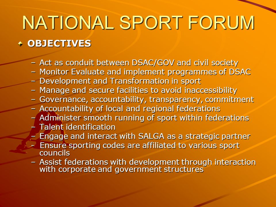NATIONAL SPORT FORUM OBJECTIVES –Act as conduit between DSAC/GOV and civil society –Monitor Evaluate and implement programmes of DSAC –Development and Transformation in sport –Manage and secure facilities to avoid inaccessibility –Governance, accountability, transparency, commitment –Accountability of local and regional federations –Administer smooth running of sport within federations –Talent identification –Engage and interact with SALGA as a strategic partner - Ensure sporting codes are affiliated to various sport councils –Assist federations with development through interaction with corporate and government structures