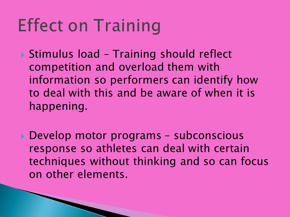 Stimulus load – Training should reflect competition and overload them with information so performers can identify how to deal with this and be aware o