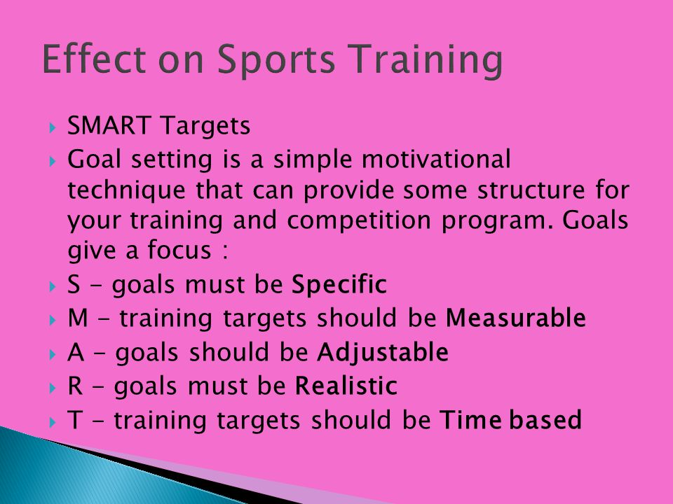 Effect on Sports Training SMART Targets Goal setting is a simple motivational technique that can provide some structure for your training and competit