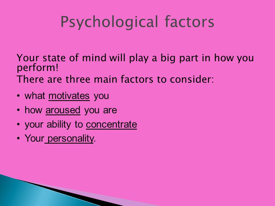 Psychological factors Your state of mind will play a big part in how you perform! There are three main factors to consider: what motivates you how aro