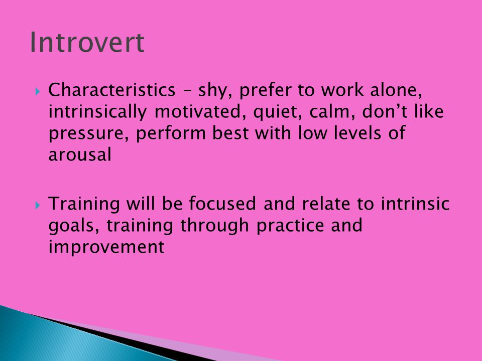 Characteristics – shy, prefer to work alone, intrinsically motivated, quiet, calm, dont like pressure, perform best with low levels of arousal Trainin