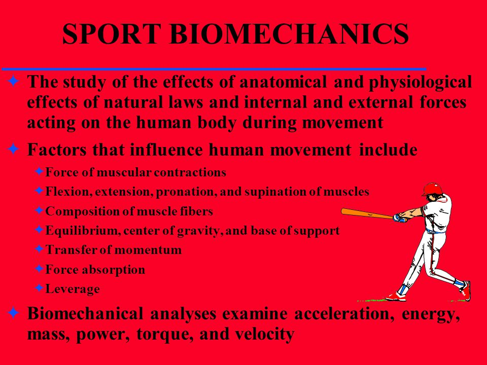 SPORT BIOMECHANICS The study of the effects of anatomical and physiological effects of natural laws and internal and external forces acting on the hum