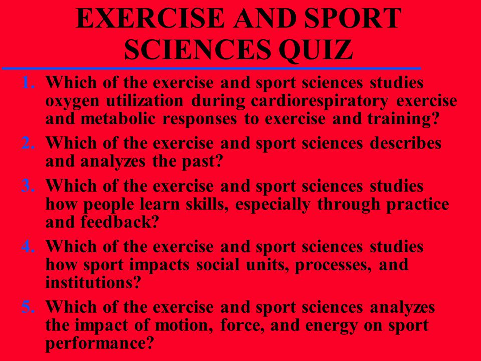 EXERCISE AND SPORT SCIENCES QUIZ 1.Which of the exercise and sport sciences studies oxygen utilization during cardiorespiratory exercise and metabolic