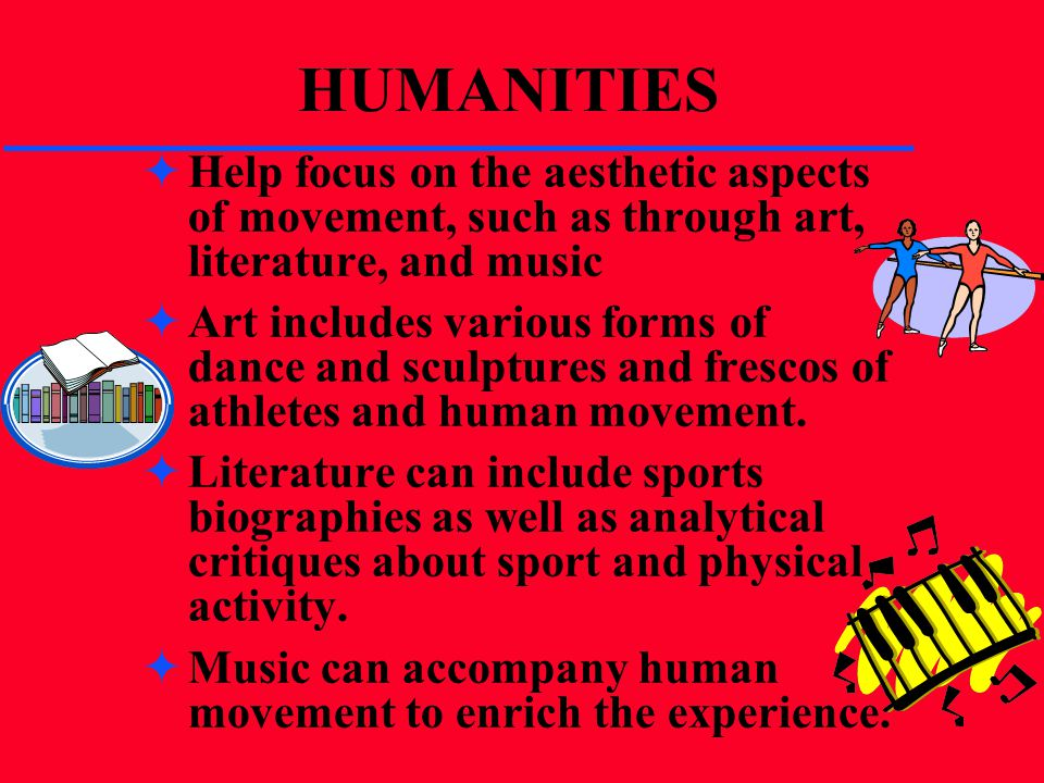 HUMANITIES Help focus on the aesthetic aspects of movement, such as through art, literature, and music Art includes various forms of dance and sculptu