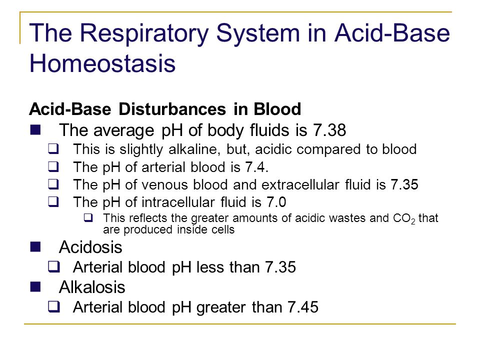 The Respiratory System in Acid-Base Homeostasis Acid-Base Disturbances in Blood The average pH of body fluids is 7.38 This is slightly alkaline, but,