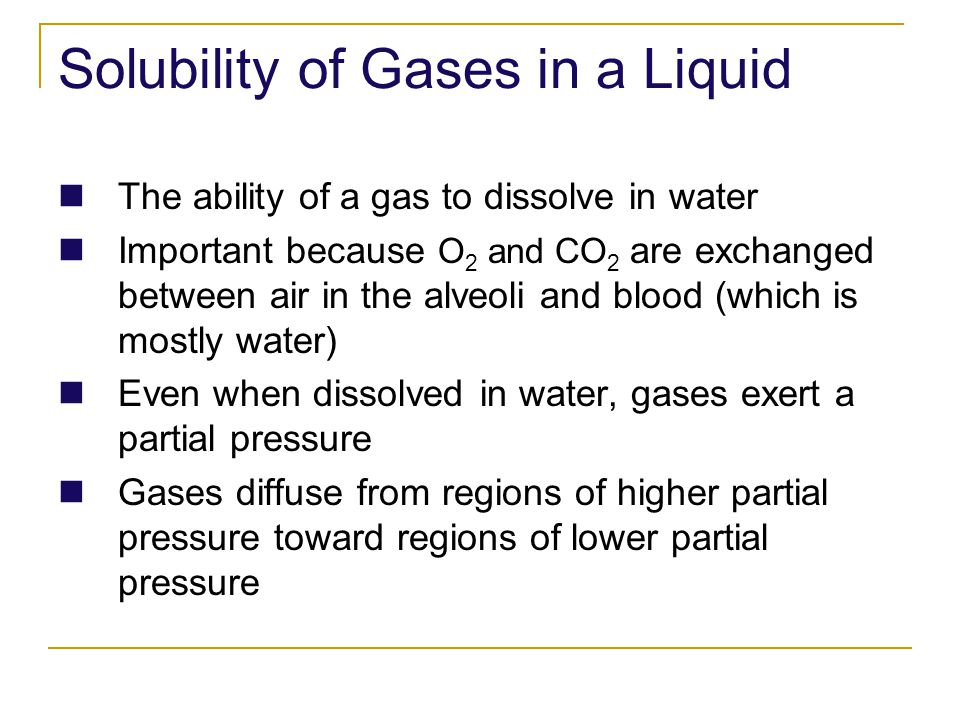 Solubility of Gases in a Liquid The ability of a gas to dissolve in water Important because O 2 and CO 2 are exchanged between air in the alveoli and