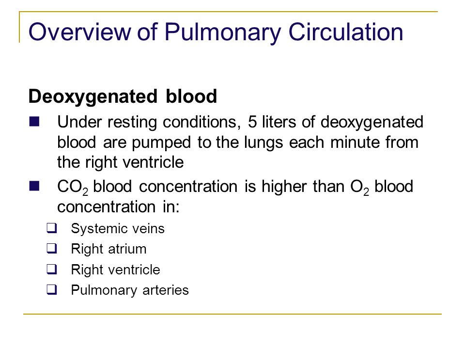 Overview of Pulmonary Circulation Deoxygenated blood Under resting conditions, 5 liters of deoxygenated blood are pumped to the lungs each minute from
