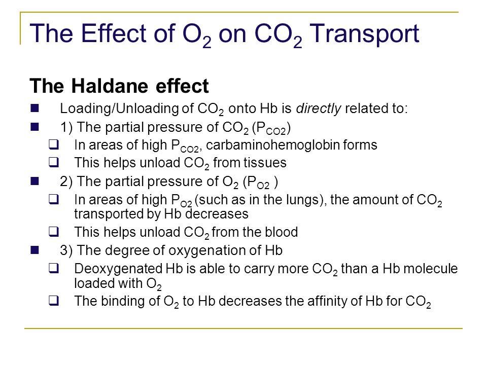 The Effect of O 2 on CO 2 Transport The Haldane effect Loading/Unloading of CO 2 onto Hb is directly related to: 1) The partial pressure of CO 2 (P CO