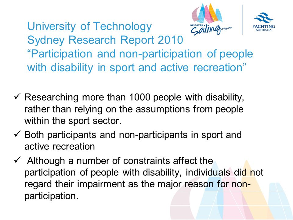 University of Technology Sydney Research Report 2010 Participation and non-participation of people with disability in sport and active recreation Researching more than 1000 people with disability, rather than relying on the assumptions from people within the sport sector.