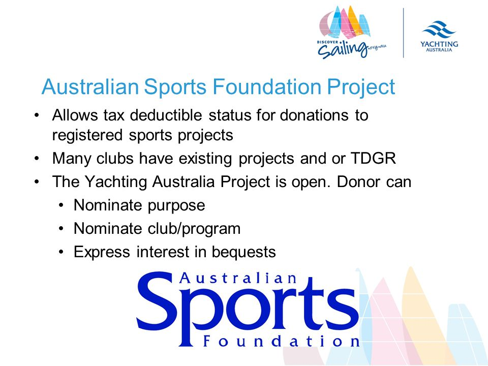 Australian Sports Foundation Project Allows tax deductible status for donations to registered sports projects Many clubs have existing projects and or TDGR The Yachting Australia Project is open.