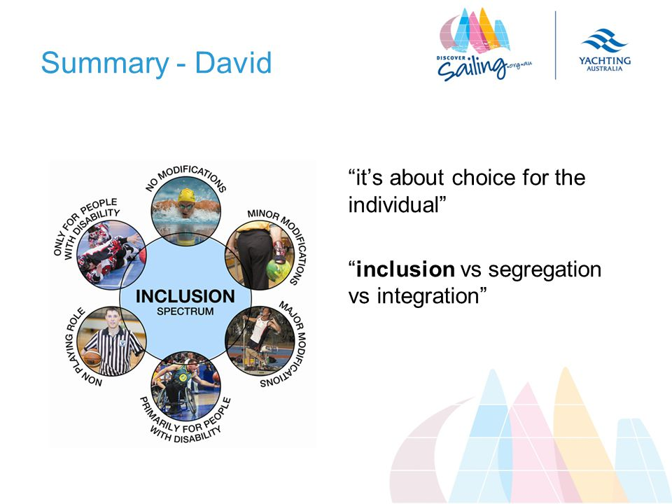 Summary - David its about choice for the individual inclusion vs segregation vs integration