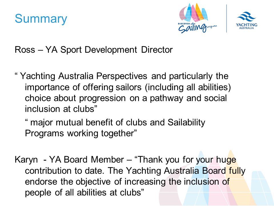 Summary Ross – YA Sport Development Director Yachting Australia Perspectives and particularly the importance of offering sailors (including all abilities) choice about progression on a pathway and social inclusion at clubs major mutual benefit of clubs and Sailability Programs working together Karyn - YA Board Member – Thank you for your huge contribution to date.