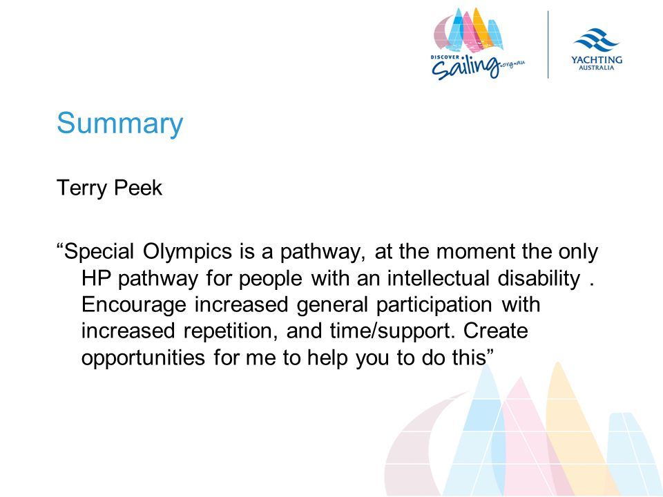 Summary Terry Peek Special Olympics is a pathway, at the moment the only HP pathway for people with an intellectual disability.