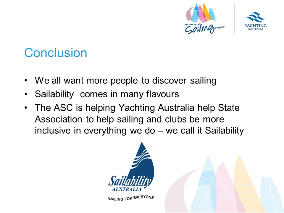 Conclusion We all want more people to discover sailing Sailability comes in many flavours The ASC is helping Yachting Australia help State Association to help sailing and clubs be more inclusive in everything we do – we call it Sailability