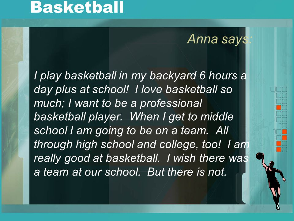 Basketball Anna says: I play basketball in my backyard 6 hours a day plus at school.