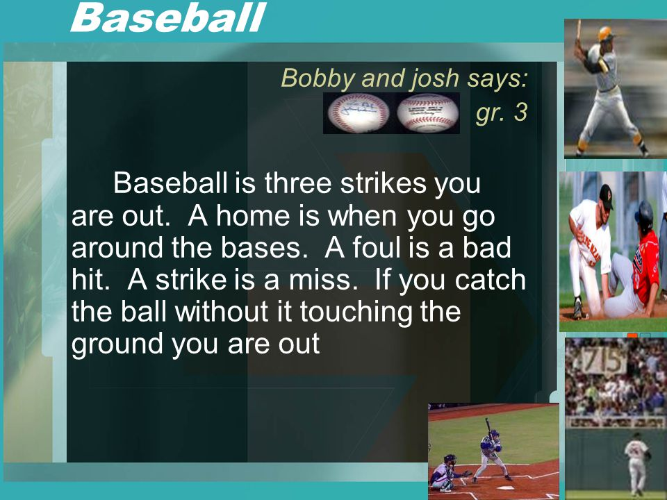 Baseball Bobby and josh says: gr. 3 Baseball is three strikes you are out.