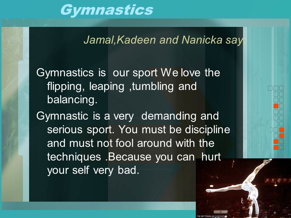 Gymnastics Jamal,Kadeen and Nanicka say: Gymnastics is our sport We love the flipping, leaping,tumbling and balancing.