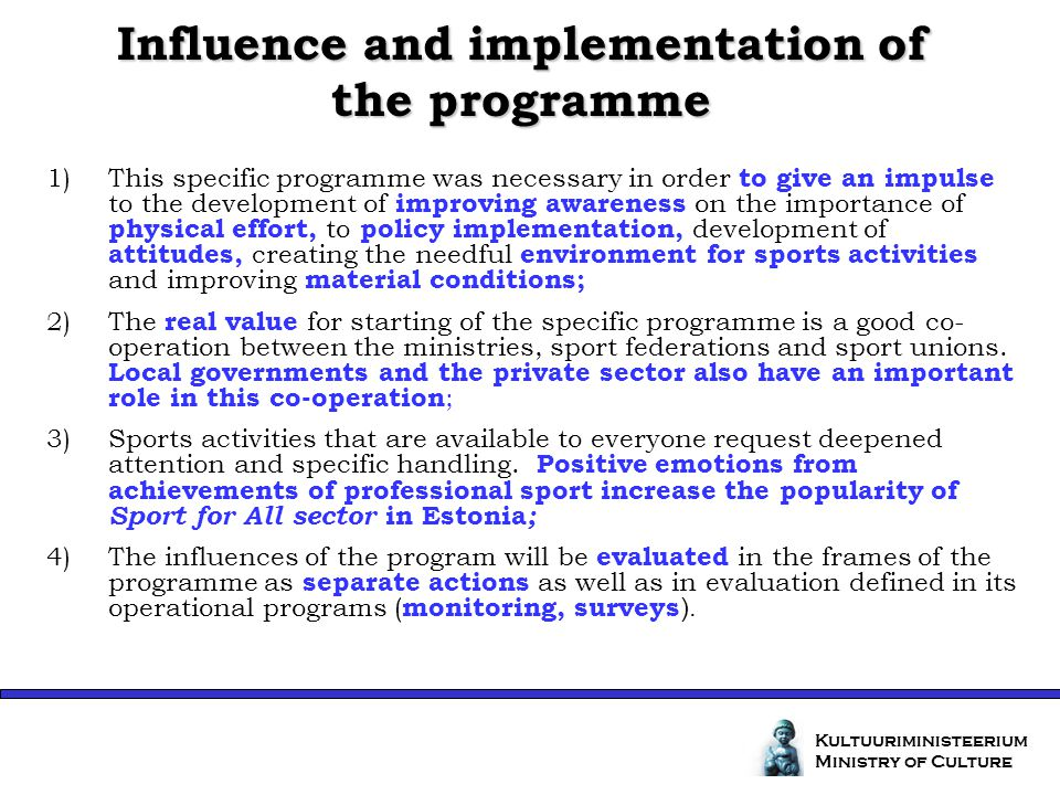 Influence and implementation of the programme Kultuuriministeerium Ministry of Culture 1)This specific programme was necessary in order to give an impulse to the development of improving awareness on the importance of physical effort, to policy implementation, development of attitudes, creating the needful environment for sports activities and improving material conditions; 2)The real value for starting of the specific programme is a good co- operation between the ministries, sport federations and sport unions.