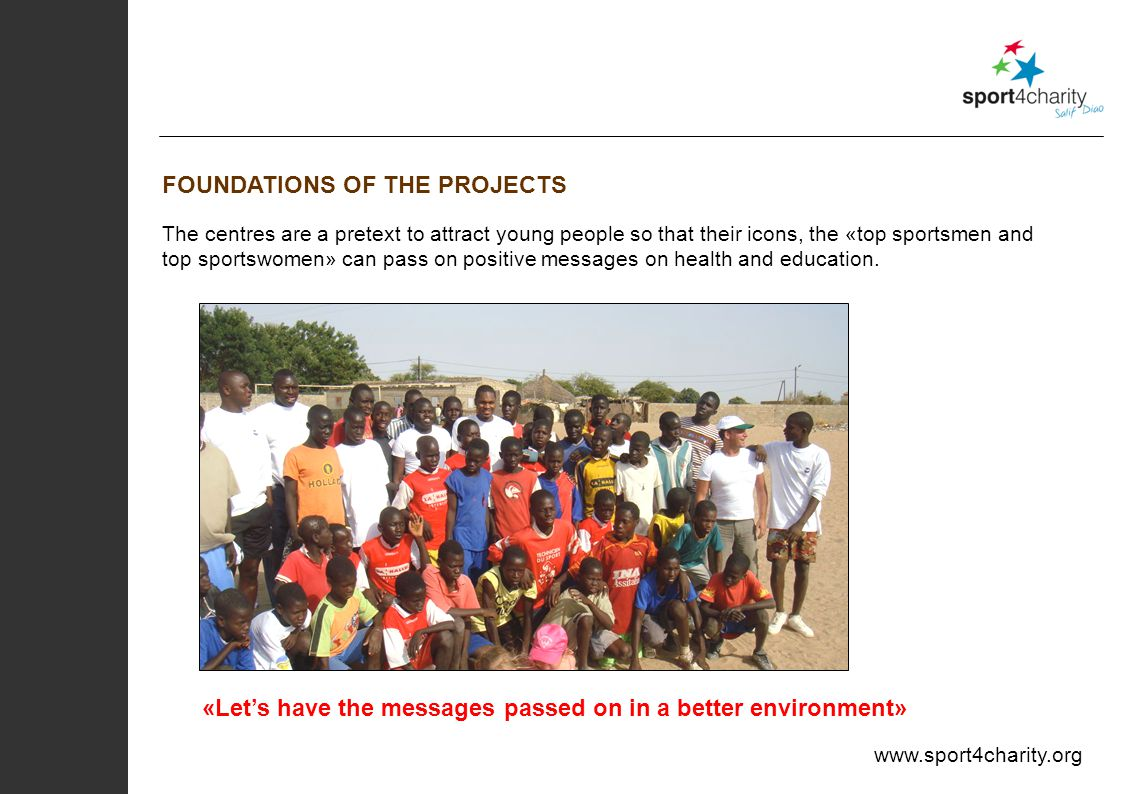 www.sport4charity.org FOUNDATIONS OF THE PROJECTS The centres are a pretext to attract young people so that their icons, the «top sportsmen and top sportswomen» can pass on positive messages on health and education.