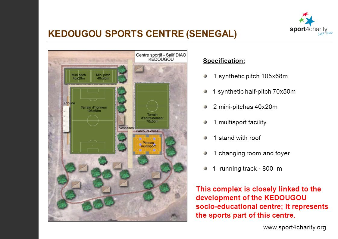 Specification: 1 synthetic pitch 105x68m 1 synthetic half-pitch 70x50m 2 mini-pitches 40x20m 1 multisport facility 1 stand with roof 1 changing room and foyer 1 running track m KEDOUGOU SPORTS CENTRE (SENEGAL) This complex is closely linked to the development of the KEDOUGOU socio-educational centre; it represents the sports part of this centre.