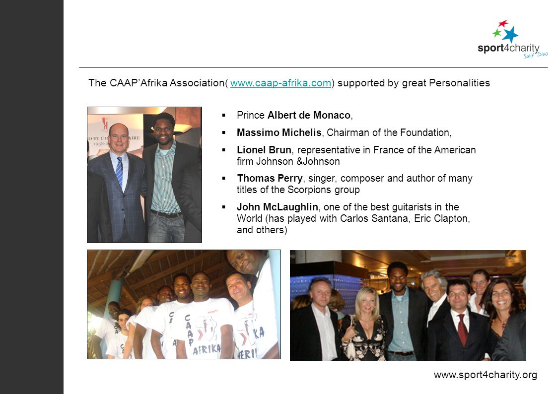 www.sport4charity.org The CAAPAfrika Association( www.caap-afrika.com) supported by great Personalitieswww.caap-afrika.com Prince Albert de Monaco, Massimo Michelis, Chairman of the Foundation, Lionel Brun, representative in France of the American firm Johnson &Johnson Thomas Perry, singer, composer and author of many titles of the Scorpions group John McLaughlin, one of the best guitarists in the World (has played with Carlos Santana, Eric Clapton, and others)