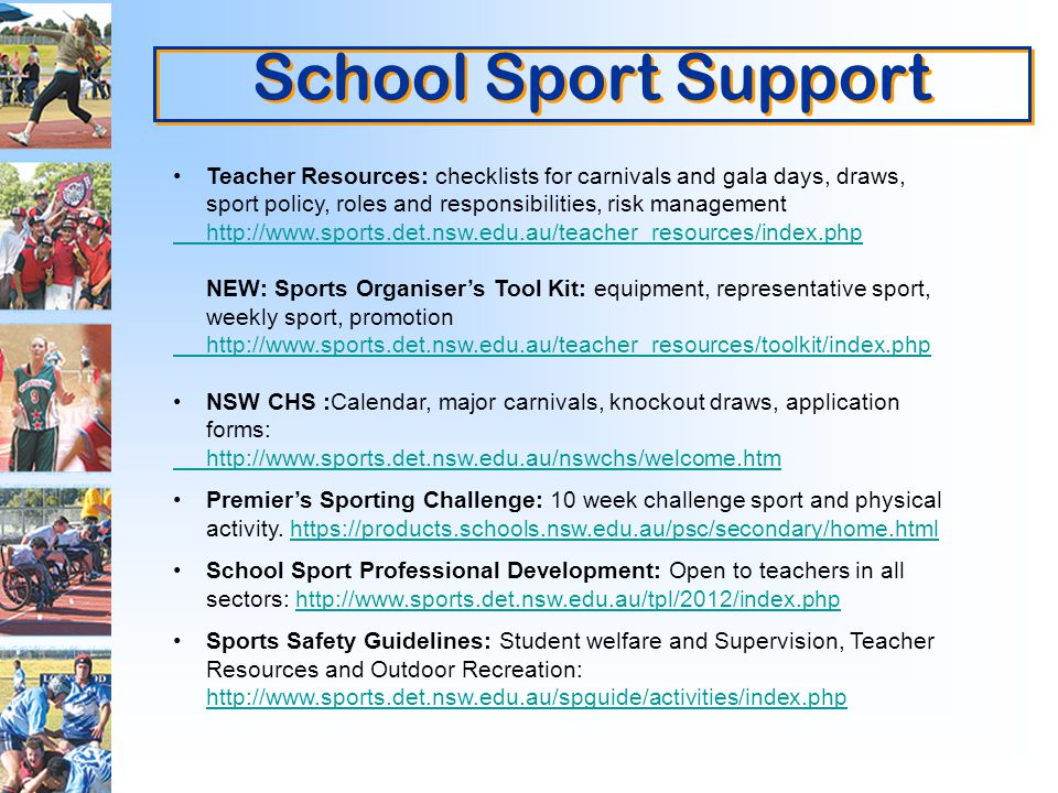 School Sport Support Teacher Resources: checklists for carnivals and gala days, draws, sport policy, roles and responsibilities, risk management   NEW: Sports Organisers Tool Kit: equipment, representative sport, weekly sport, promotion   NSW CHS :Calendar, major carnivals, knockout draws, application forms:   Premiers Sporting Challenge: 10 week challenge sport and physical activity.