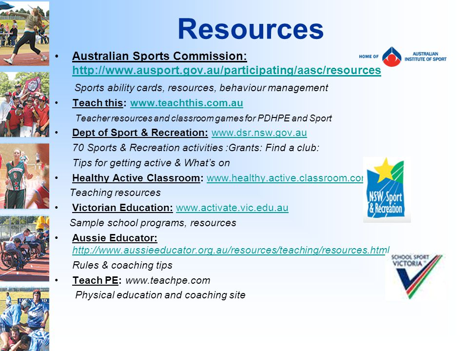 Resources Australian Sports Commission:     Sports ability cards, resources, behaviour management Teach this:   Teacher resources and classroom games for PDHPE and Sport Dept of Sport & Recreation:   70 Sports & Recreation activities :Grants: Find a club: Tips for getting active & Whats on Healthy Active Classroom:   Teaching resources Victorian Education:   Sample school programs, resources Aussie Educator:     Rules & coaching tips Teach PE:   Physical education and coaching site