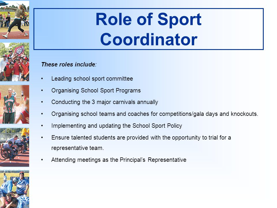 Role of Sport Coordinator These roles include: Leading school sport committee Organising School Sport Programs Conducting the 3 major carnivals annually Organising school teams and coaches for competitions/gala days and knockouts.